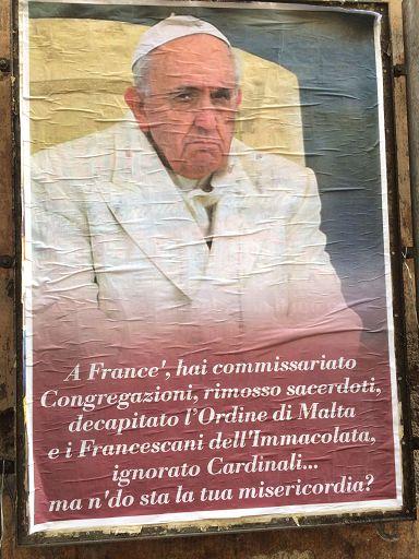 """Roma, 4 feb. (askanews) - Manifesti contro papa Francesco sono stati affissi questa mattina nel centro di Roma. Nei manifesti, in cui è raffigurato il papa con un'espressione corrucciata, si legge: """"""""A France', hai commissariato Congregazioni, rimosso sacerdoti, decapitato l'Ordine di Malta e Francescani dell'Immacolata, ignorato Cardinali... ma n'do sta la tua misericordia?"""" I manifesti non riportano l'indicazione di un committente."""